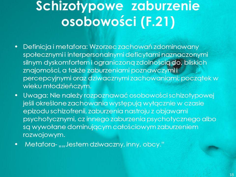 Schizotypowe zaburzenie osobowości (F.21) Definicja i metafora: Wzorzec zachowań zdominowany społecznymi i interpersonalnymi deficytami naznaczonymi s