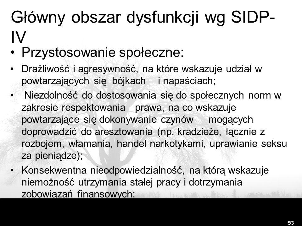 Główny obszar dysfunkcji wg SIDP- IV Przystosowanie społeczne: Drażliwość i agresywność, na które wskazuje udział w powtarzających się bójkach i napaś