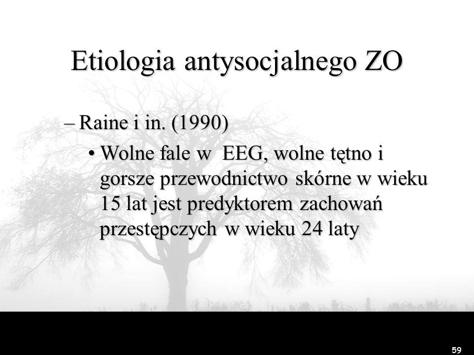 59 Etiologia antysocjalnego ZO –Raine i in. (1990) Wolne fale w EEG, wolne tętno i gorsze przewodnictwo skórne w wieku 15 lat jest predyktorem zachowa