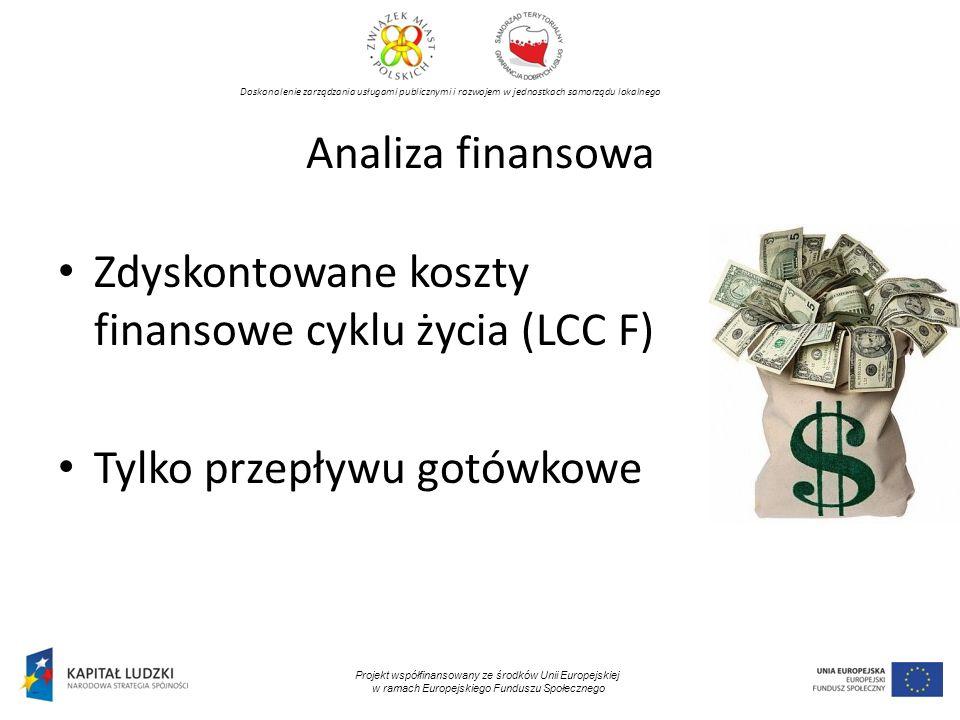Doskonalenie zarządzania usługami publicznymi i rozwojem w jednostkach samorządu lokalnego Projekt współfinansowany ze środków Unii Europejskiej w ramach Europejskiego Funduszu Społecznego Analiza finansowa Zdyskontowane koszty finansowe cyklu życia (LCC F) Tylko przepływu gotówkowe