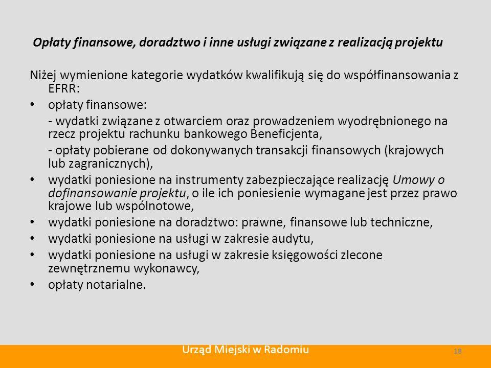 Opłaty finansowe, doradztwo i inne usługi związane z realizacją projektu Niżej wymienione kategorie wydatków kwalifikują się do współfinansowania z EFRR: opłaty finansowe: - wydatki związane z otwarciem oraz prowadzeniem wyodrębnionego na rzecz projektu rachunku bankowego Beneficjenta, - opłaty pobierane od dokonywanych transakcji finansowych (krajowych lub zagranicznych), wydatki poniesione na instrumenty zabezpieczające realizację Umowy o dofinansowanie projektu, o ile ich poniesienie wymagane jest przez prawo krajowe lub wspólnotowe, wydatki poniesione na doradztwo: prawne, finansowe lub techniczne, wydatki poniesione na usługi w zakresie audytu, wydatki poniesione na usługi w zakresie księgowości zlecone zewnętrznemu wykonawcy, opłaty notarialne.