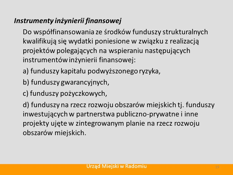 Instrumenty inżynierii finansowej Do współfinansowania ze środków funduszy strukturalnych kwalifikują się wydatki poniesione w związku z realizacją projektów polegających na wspieraniu następujących instrumentów inżynierii finansowej: a) funduszy kapitału podwyższonego ryzyka, b) funduszy gwarancyjnych, c) funduszy pożyczkowych, d) funduszy na rzecz rozwoju obszarów miejskich tj.