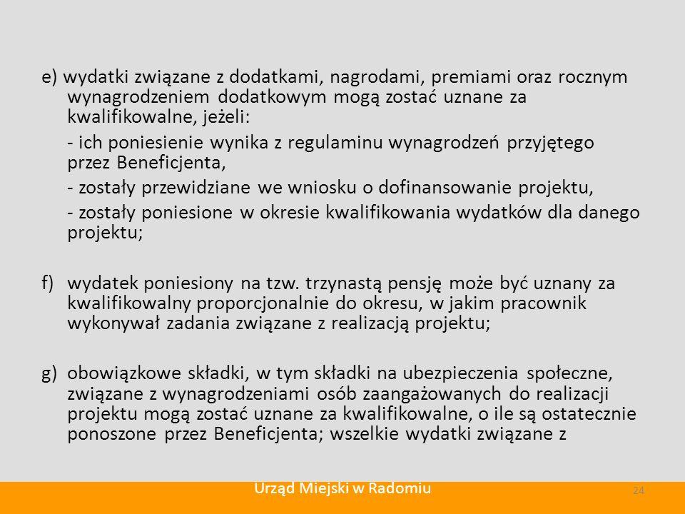 e) wydatki związane z dodatkami, nagrodami, premiami oraz rocznym wynagrodzeniem dodatkowym mogą zostać uznane za kwalifikowalne, jeżeli: - ich poniesienie wynika z regulaminu wynagrodzeń przyjętego przez Beneficjenta, - zostały przewidziane we wniosku o dofinansowanie projektu, - zostały poniesione w okresie kwalifikowania wydatków dla danego projektu; f) wydatek poniesiony na tzw.