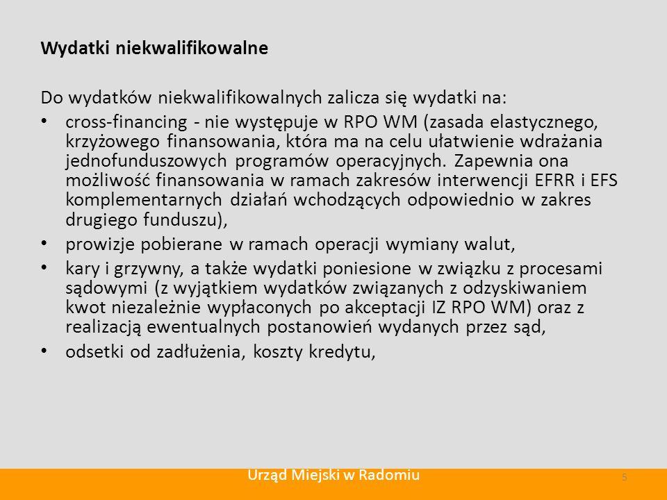 Wydatki niekwalifikowalne Do wydatków niekwalifikowalnych zalicza się wydatki na: cross-financing - nie występuje w RPO WM (zasada elastycznego, krzyżowego finansowania, która ma na celu ułatwienie wdrażania jednofunduszowych programów operacyjnych.