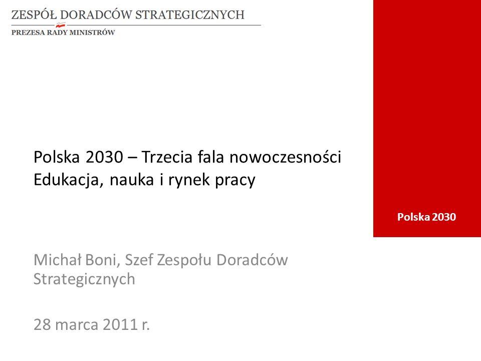 Polska 2030 Polska 2030 – Trzecia fala nowoczesności Edukacja, nauka i rynek pracy Michał Boni, Szef Zespołu Doradców Strategicznych 28 marca 2011 r.