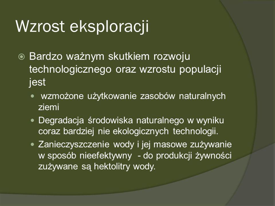 Wzrost eksploracji Bardzo ważnym skutkiem rozwoju technologicznego oraz wzrostu populacji jest wzmożone użytkowanie zasobów naturalnych ziemi Degradac