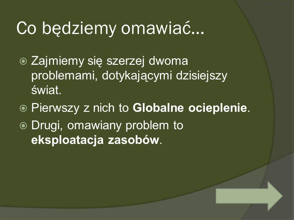 Globalne ocieplenie Termin na stałe wszedł (dzięki mediom) do słownika zwykłego obywatela świata.