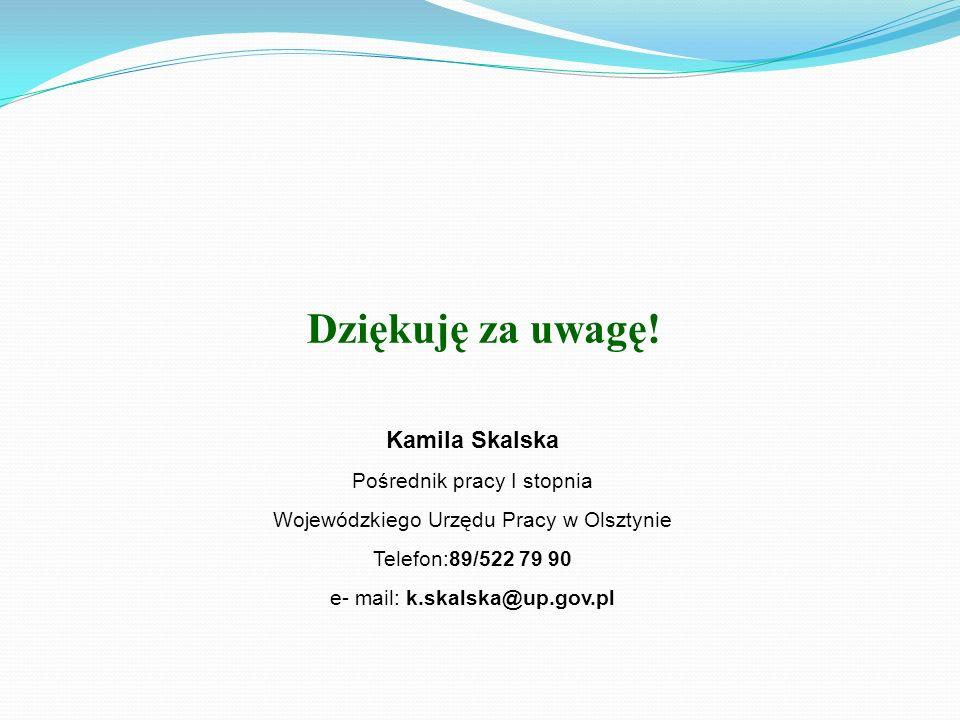 Dziękuję za uwagę! Kamila Skalska Pośrednik pracy I stopnia Wojewódzkiego Urzędu Pracy w Olsztynie Telefon:89/522 79 90 e- mail: k.skalska@up.gov.pl