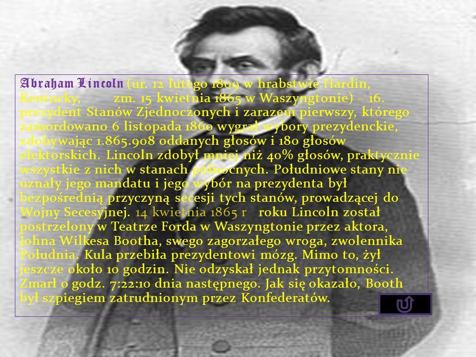 Abraham Lincoln (ur. 12 lutego 1809 w hrabstwie Hardin, Kentucky, zm. 15 kwietnia 1865 w Waszyngtonie) – 16. prezydent Stanów Zjednoczonych i zarazem