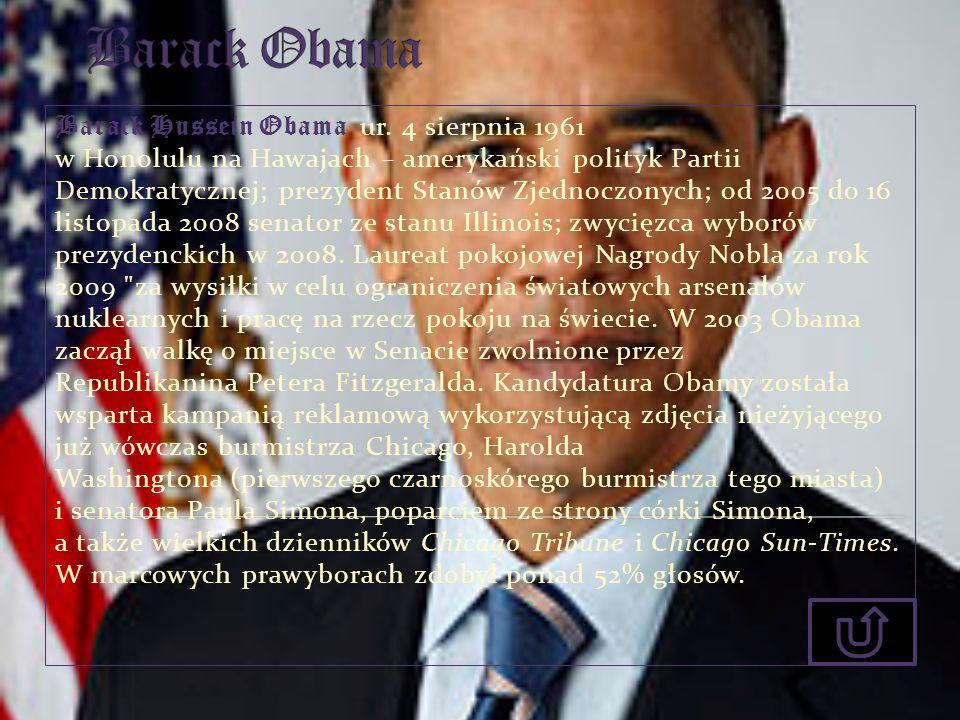 Barack Hussein Obama ur. 4 sierpnia 1961 w Honolulu na Hawajach – amerykański polityk Partii Demokratycznej; prezydent Stanów Zjednoczonych; od 2005 d