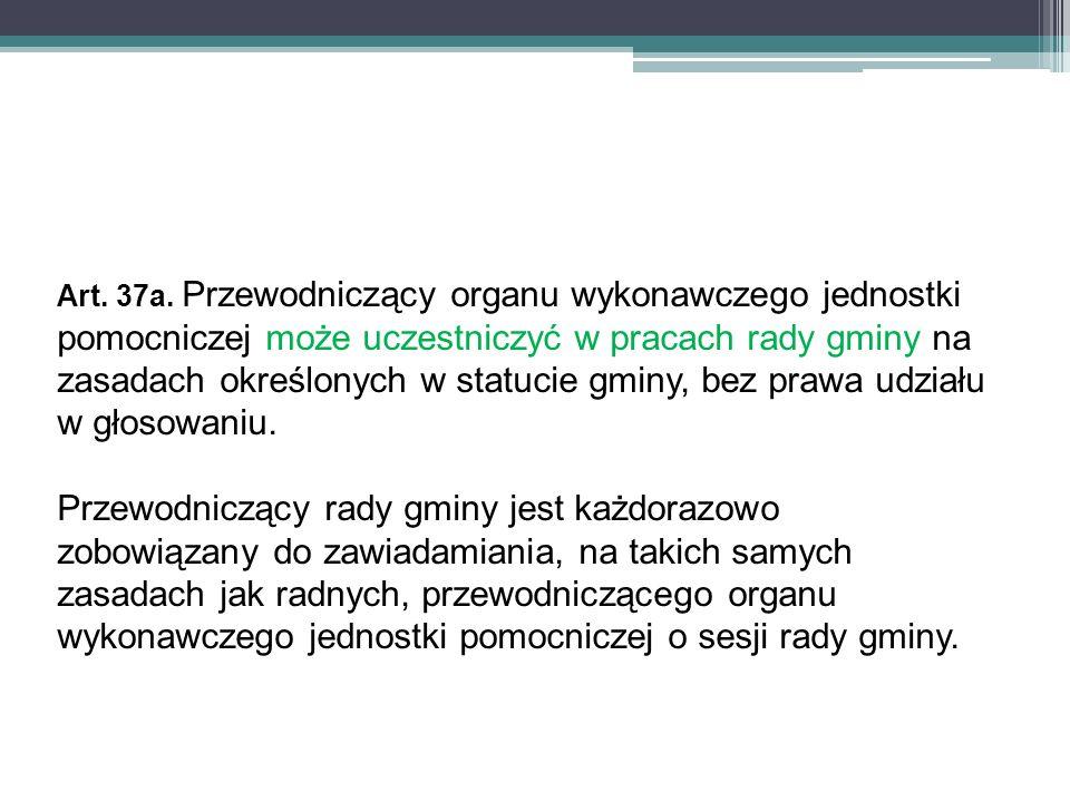 Art. 37a. Przewodniczący organu wykonawczego jednostki pomocniczej może uczestniczyć w pracach rady gminy na zasadach określonych w statucie gminy, be