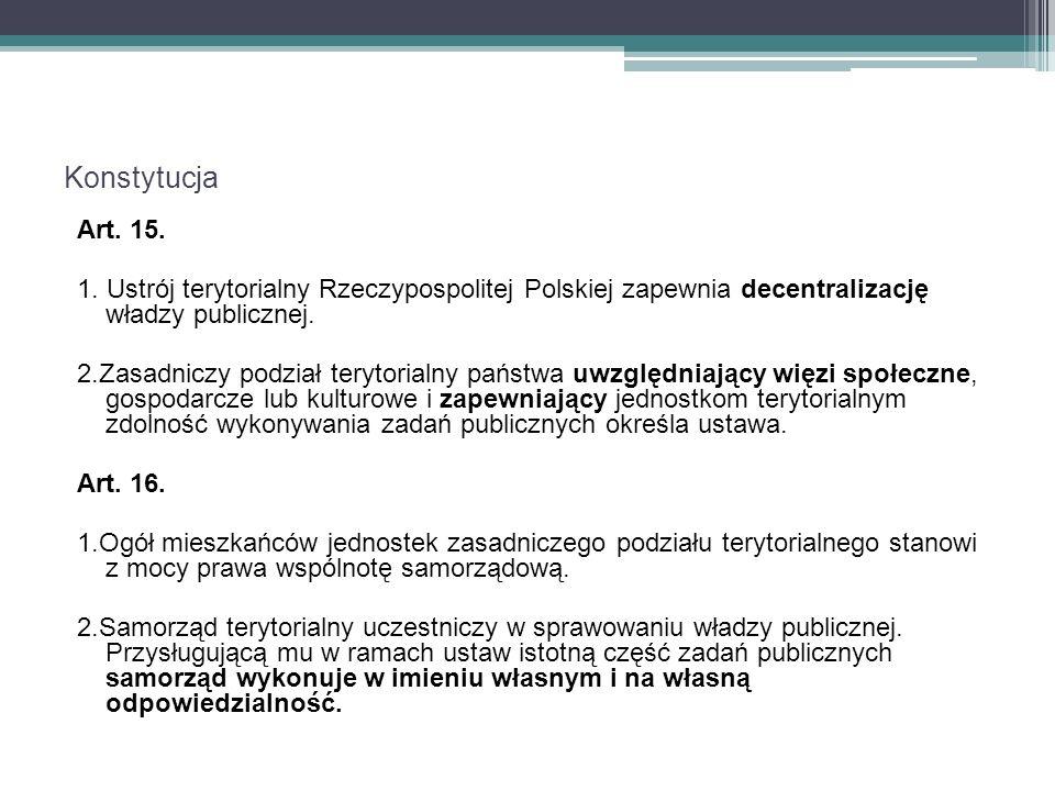 Konstytucja Art. 15. 1. Ustrój terytorialny Rzeczypospolitej Polskiej zapewnia decentralizację władzy publicznej. 2.Zasadniczy podział terytorialny pa