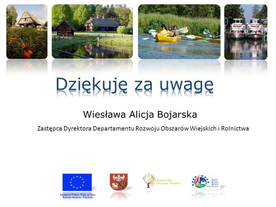 Zastępca Dyrektora Departamentu Rozwoju Obszarów Wiejskich i Rolnictwa Wiesława Alicja Bojarska Europejski Fundusz Rolny na rzecz Rozwoju Obszarów Wie
