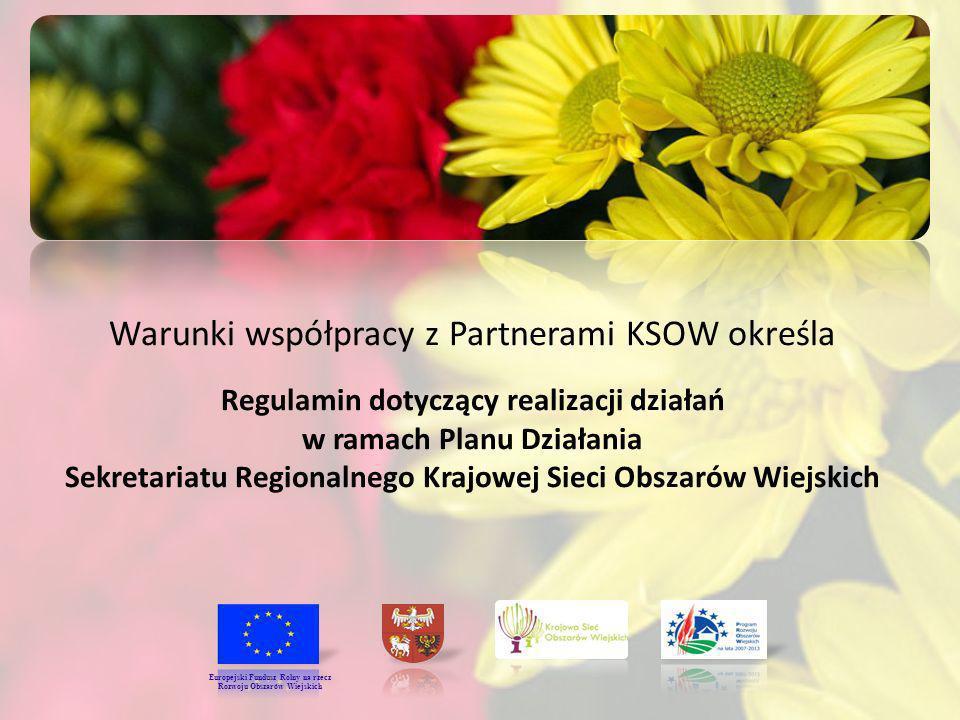 Warunki współpracy z Partnerami KSOW określa Regulamin dotyczący realizacji działań w ramach Planu Działania Sekretariatu Regionalnego Krajowej Sieci Obszarów Wiejskich Europejski Fundusz Rolny na rzecz Rozwoju Obszarów Wiejskich
