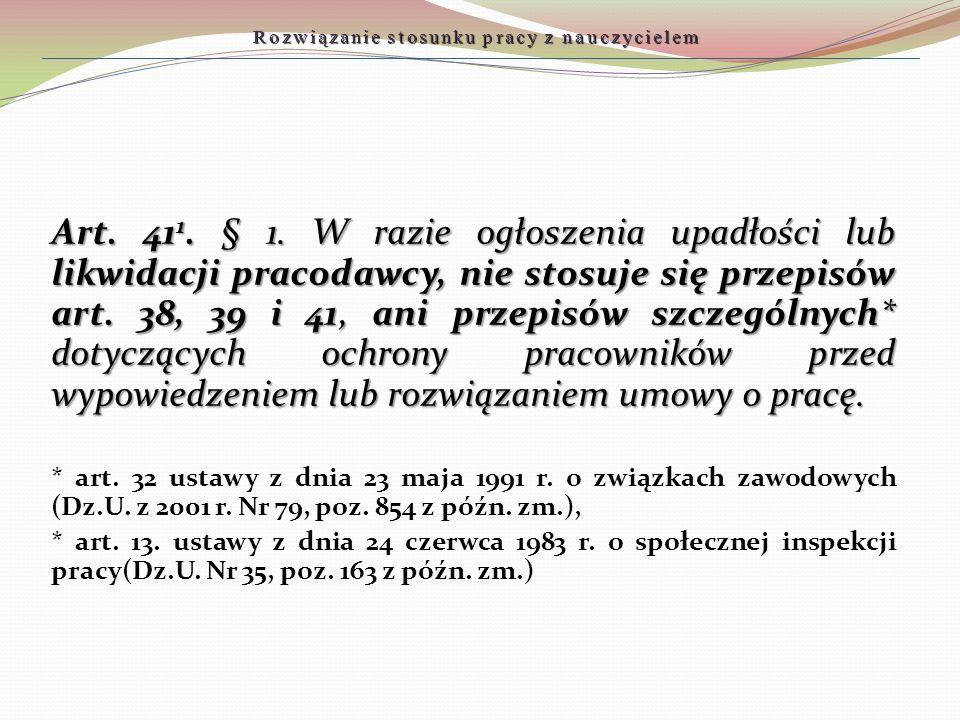 Rozwiązanie stosunku pracy z nauczycielem Art. 41 1. § 1. W razie ogłoszenia upadłości lub likwidacji pracodawcy, nie stosuje się przepisów art. 38, 3