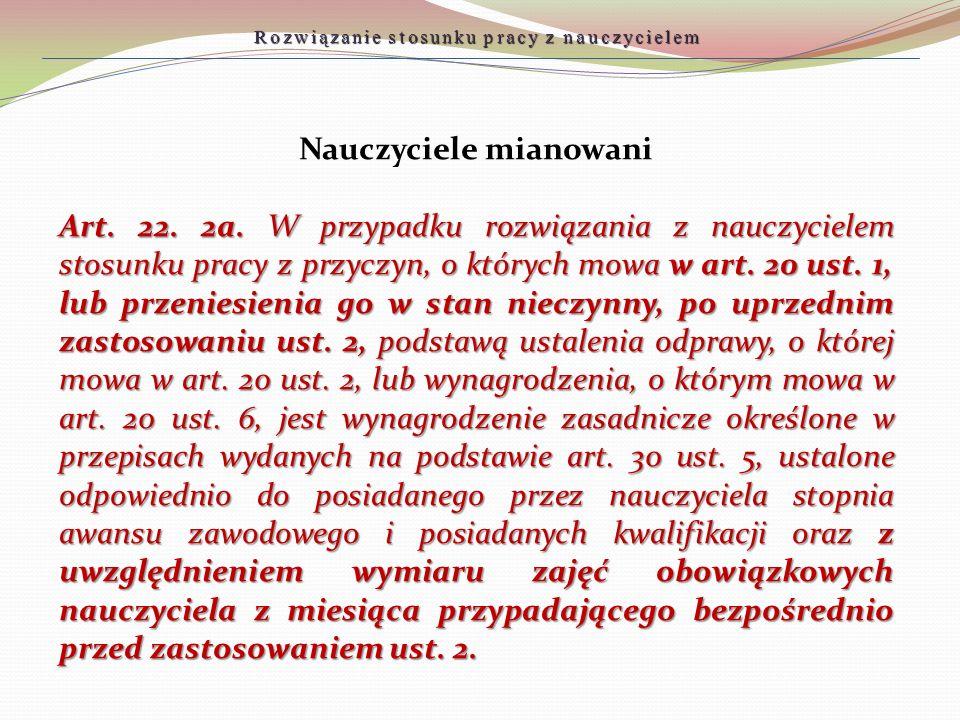 Nauczyciele mianowani Art. 22. 2a. W przypadku rozwiązania z nauczycielem stosunku pracy z przyczyn, o których mowa w art. 20 ust. 1, lub przeniesieni