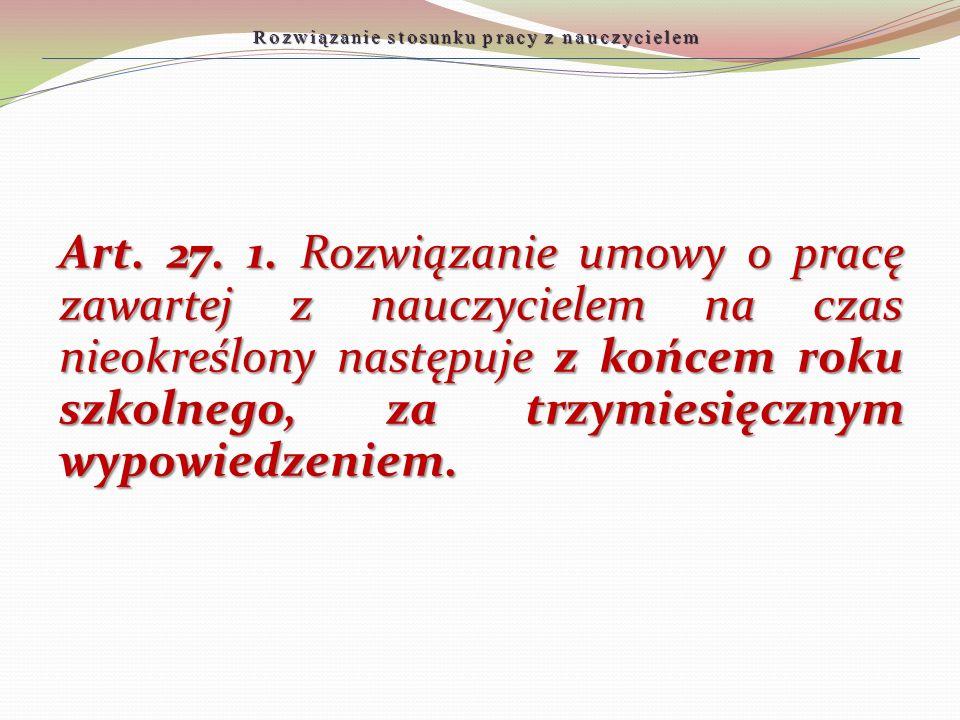 Rozwiązanie stosunku pracy z nauczycielem Art. 27. 1. Rozwiązanie umowy o pracę zawartej z nauczycielem na czas nieokreślony następuje z końcem roku s
