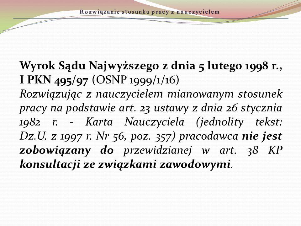 Wyrok Sądu Najwyższego z dnia 5 lutego 1998 r., I PKN 495/97 (OSNP 1999/1/16) Rozwiązując z nauczycielem mianowanym stosunek pracy na podstawie art. 2