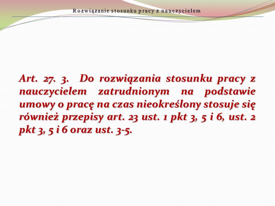 Art. 27. 3. Do rozwiązania stosunku pracy z nauczycielem zatrudnionym na podstawie umowy o pracę na czas nieokreślony stosuje się również przepisy art
