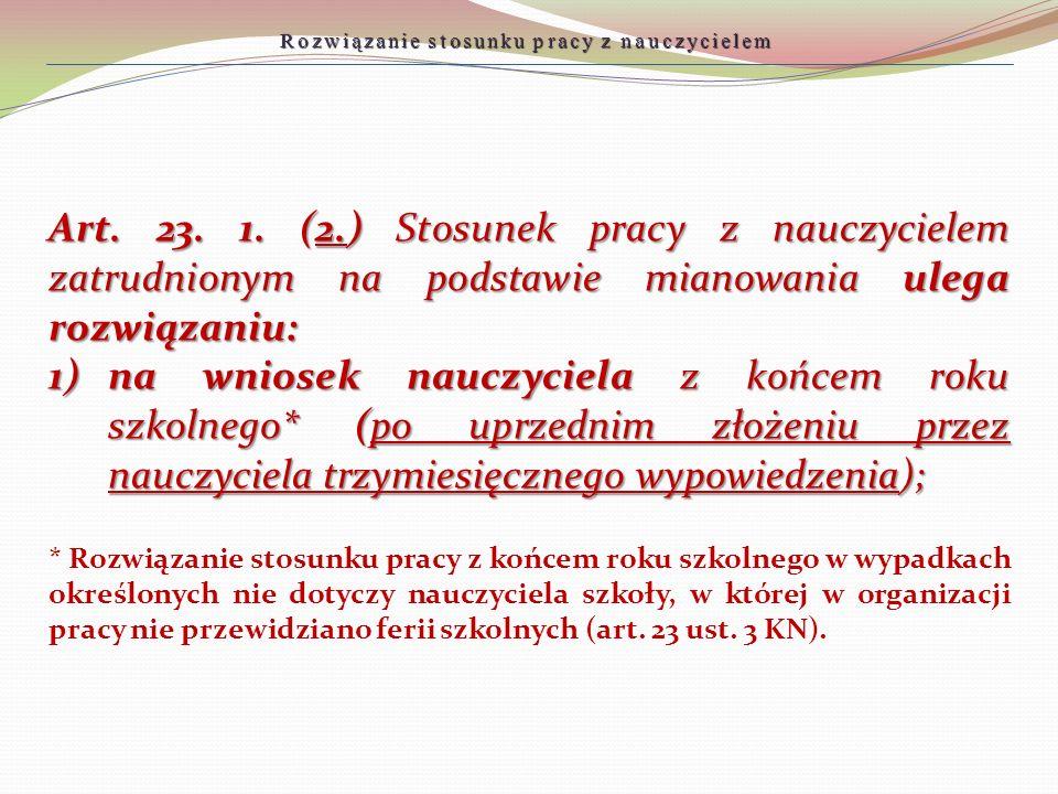 Art. 23. 1. (2.) Stosunek pracy z nauczycielem zatrudnionym na podstawie mianowania ulega rozwiązaniu: 1)na wniosek nauczyciela z końcem roku szkolneg