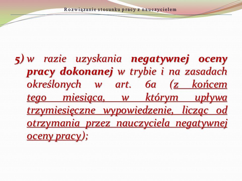 5)w razie uzyskania negatywnej oceny pracy dokonanej w trybie i na zasadach określonych w art. 6a (z końcem tego miesiąca, w którym upływa trzymiesięc