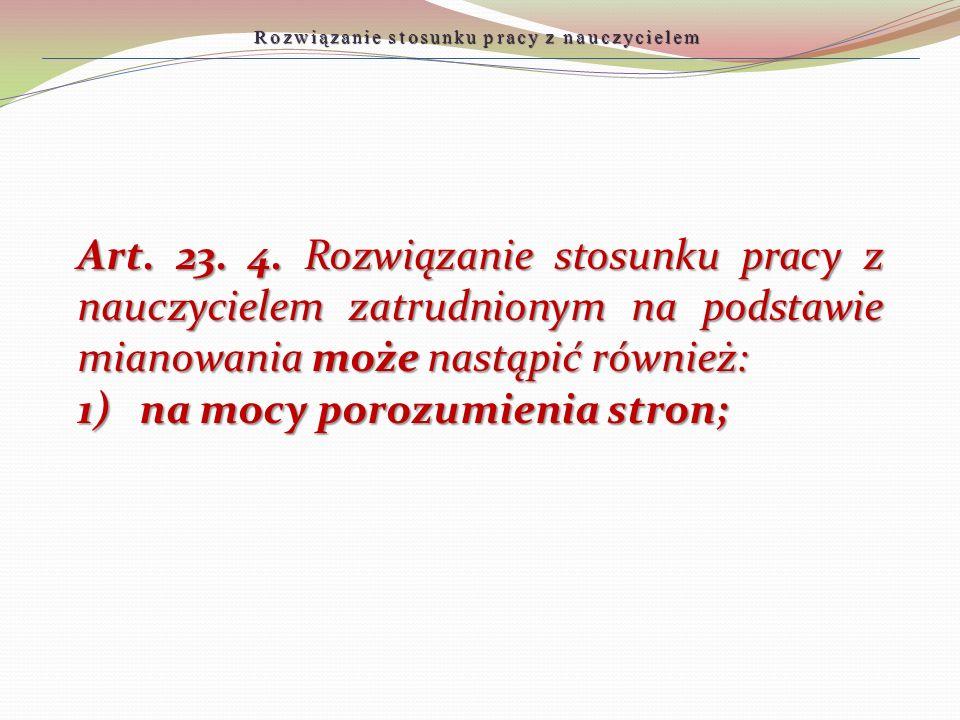 Art. 23. 4. Rozwiązanie stosunku pracy z nauczycielem zatrudnionym na podstawie mianowania może nastąpić również: 1) na mocy porozumienia stron; Rozwi