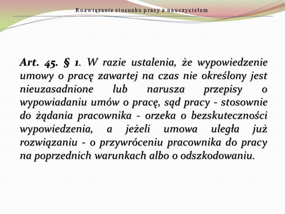 Art. 45. § 1. W razie ustalenia, że wypowiedzenie umowy o pracę zawartej na czas nie określony jest nieuzasadnione lub narusza przepisy o wypowiadaniu