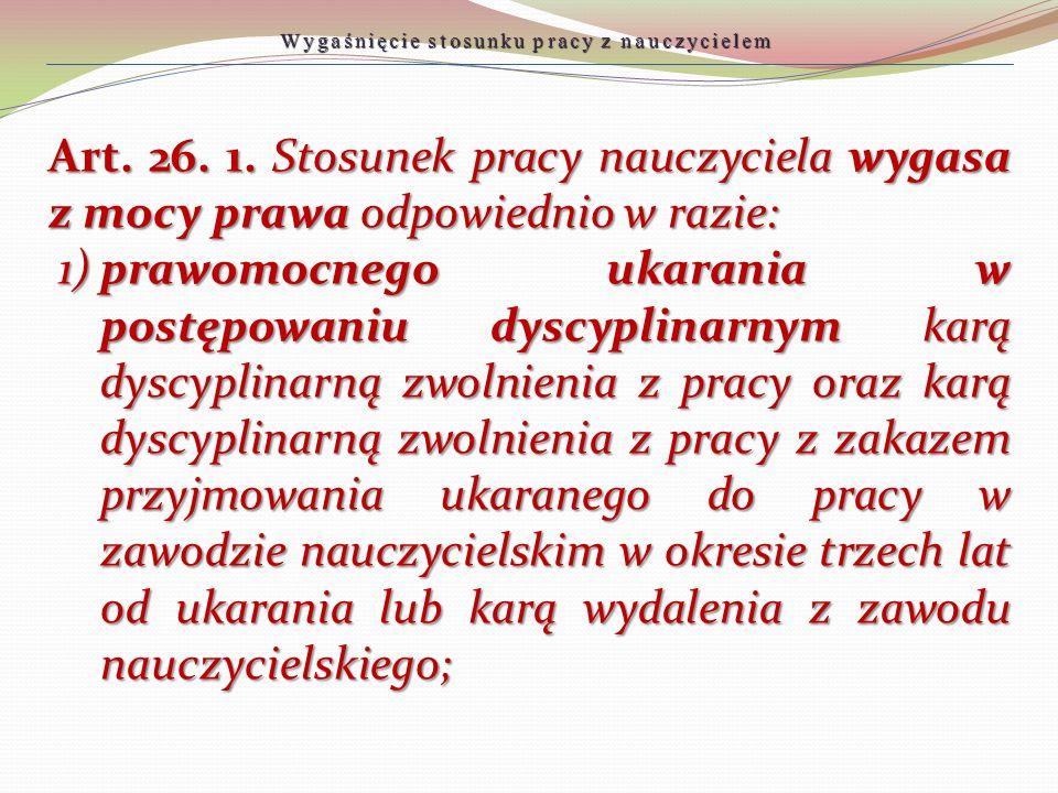 Art. 26. 1. Stosunek pracy nauczyciela wygasa z mocy prawa odpowiednio w razie: 1)prawomocnego ukarania w postępowaniu dyscyplinarnym karą dyscyplinar