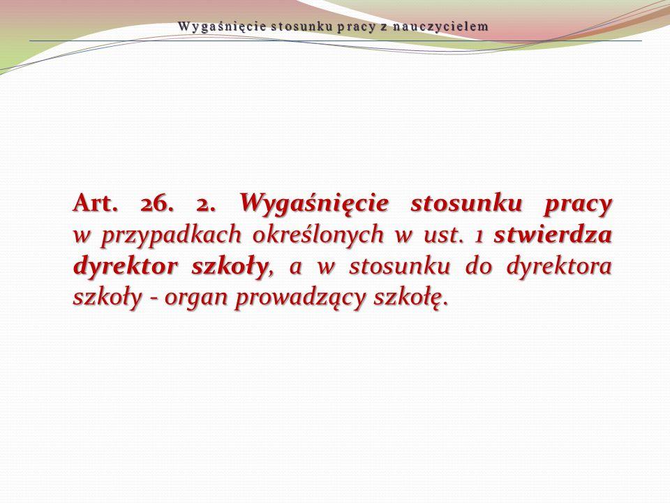 Art. 26. 2. Wygaśnięcie stosunku pracy w przypadkach określonych w ust. 1 stwierdza dyrektor szkoły, a w stosunku do dyrektora szkoły - organ prowadzą