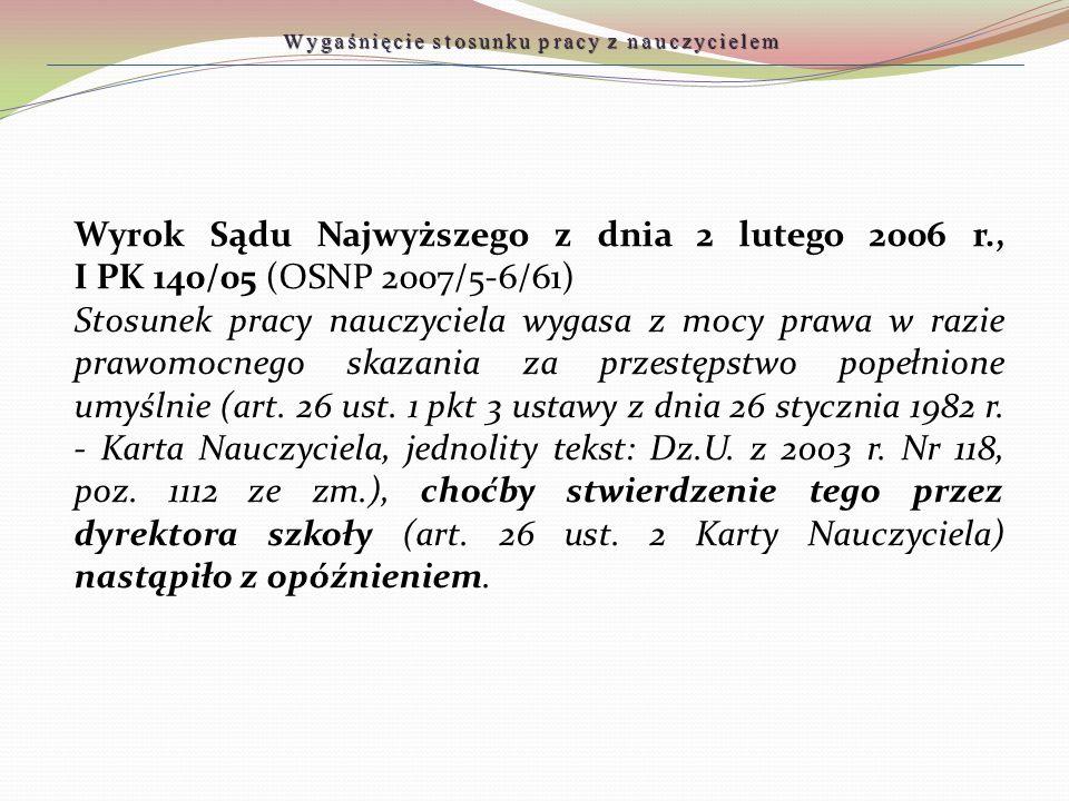 Wyrok Sądu Najwyższego z dnia 2 lutego 2006 r., I PK 140/05 (OSNP 2007/5-6/61) Stosunek pracy nauczyciela wygasa z mocy prawa w razie prawomocnego ska