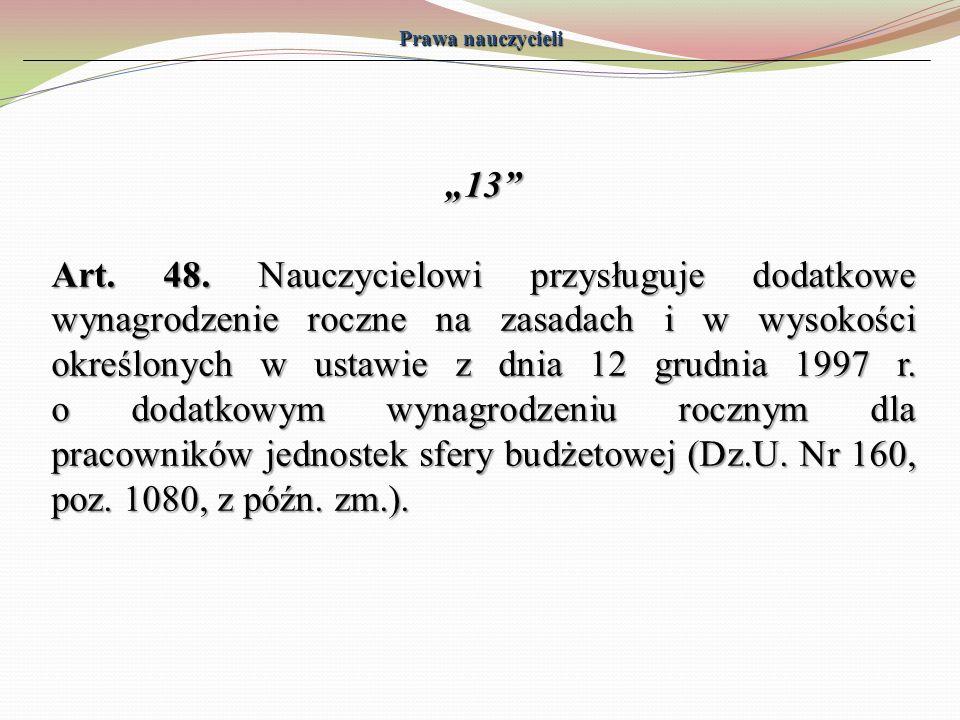Prawa nauczycieli 13 Art. 48. Nauczycielowi przysługuje dodatkowe wynagrodzenie roczne na zasadach i w wysokości określonych w ustawie z dnia 12 grudn