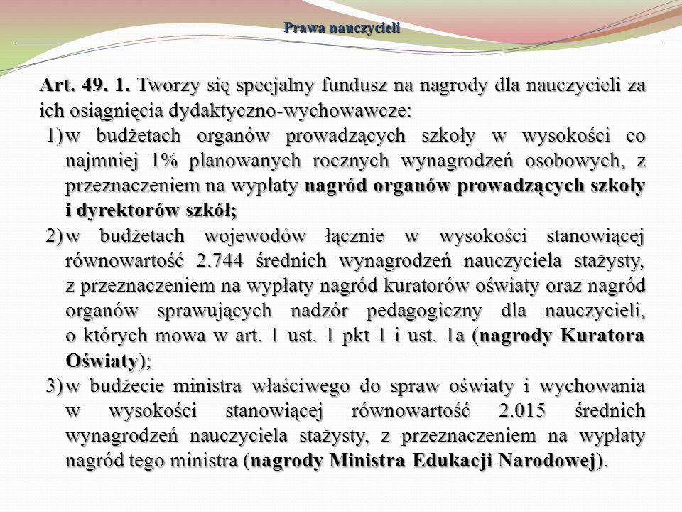 Prawa nauczycieli Art. 49. 1. Tworzy się specjalny fundusz na nagrody dla nauczycieli za ich osiągnięcia dydaktyczno-wychowawcze: 1)w budżetach organó