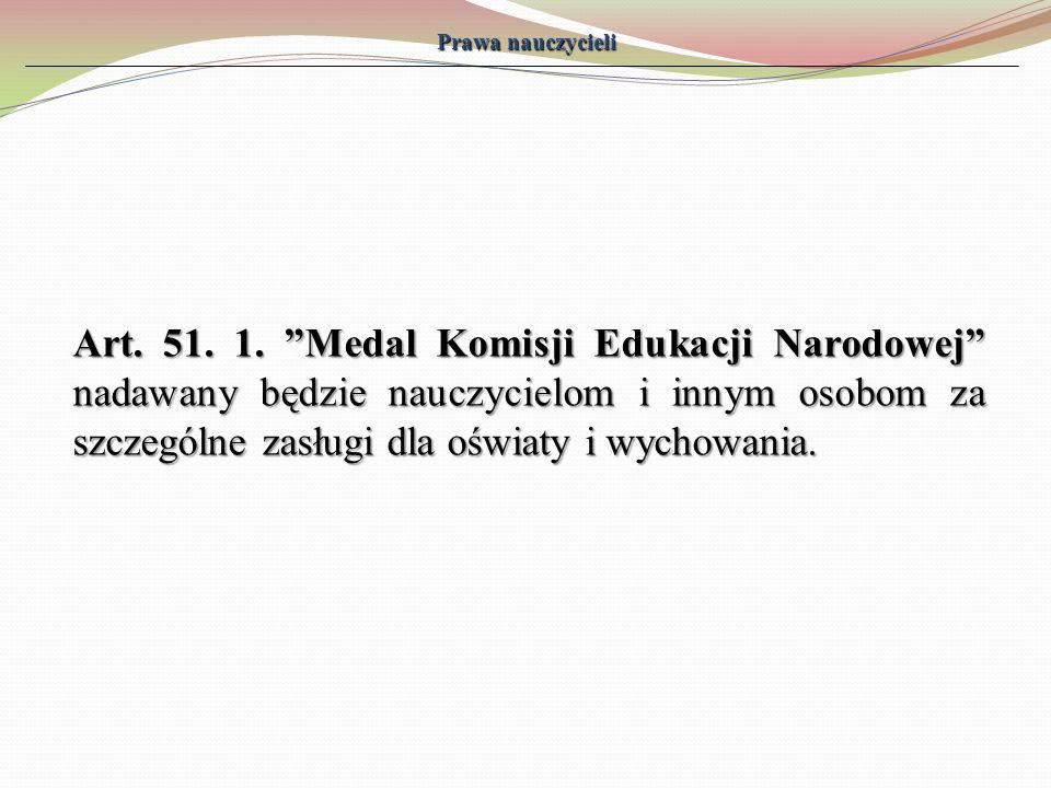 Prawa nauczycieli Art. 51. 1. Medal Komisji Edukacji Narodowej nadawany będzie nauczycielom i innym osobom za szczególne zasługi dla oświaty i wychowa