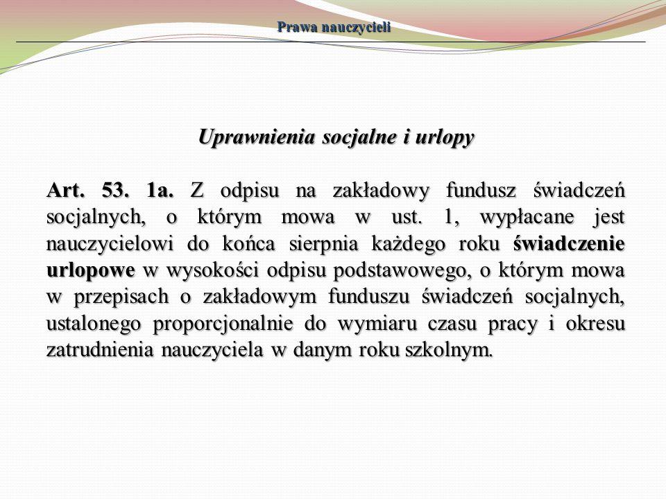 Prawa nauczycieli Uprawnienia socjalne i urlopy Art. 53. 1a. Z odpisu na zakładowy fundusz świadczeń socjalnych, o którym mowa w ust. 1, wypłacane jes