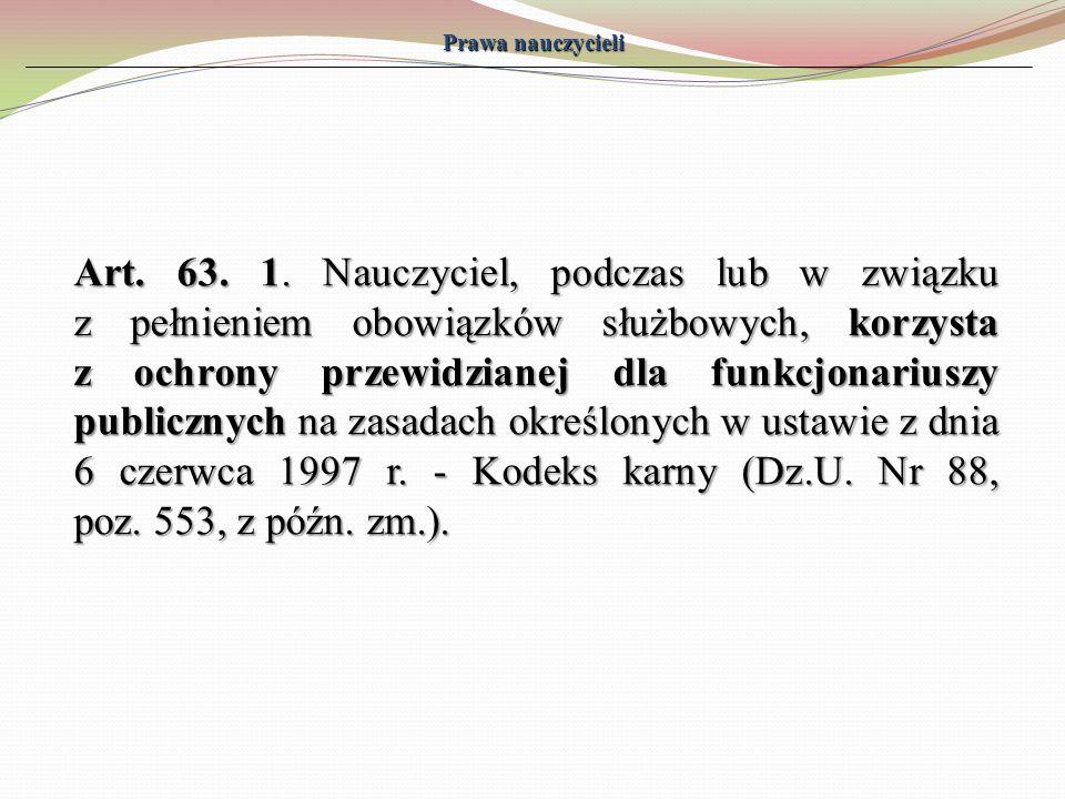 Prawa nauczycieli Art. 63. 1. Nauczyciel, podczas lub w związku z pełnieniem obowiązków służbowych, korzysta z ochrony przewidzianej dla funkcjonarius