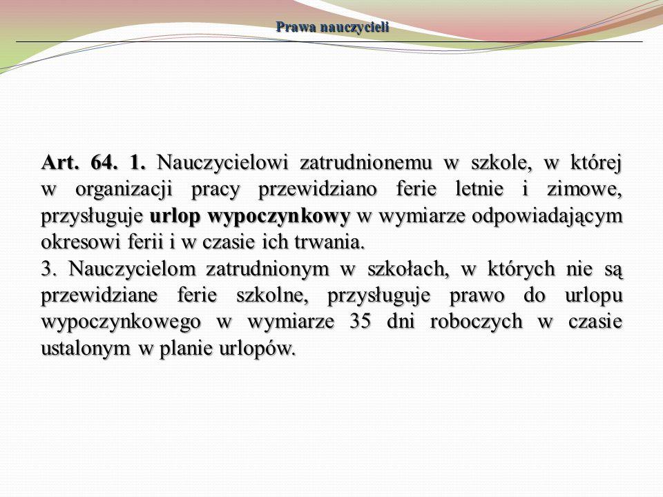Prawa nauczycieli Art. 64. 1. Nauczycielowi zatrudnionemu w szkole, w której w organizacji pracy przewidziano ferie letnie i zimowe, przysługuje urlop