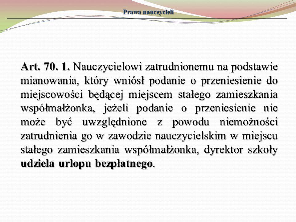 Prawa nauczycieli Art. 70. 1. Nauczycielowi zatrudnionemu na podstawie mianowania, który wniósł podanie o przeniesienie do miejscowości będącej miejsc