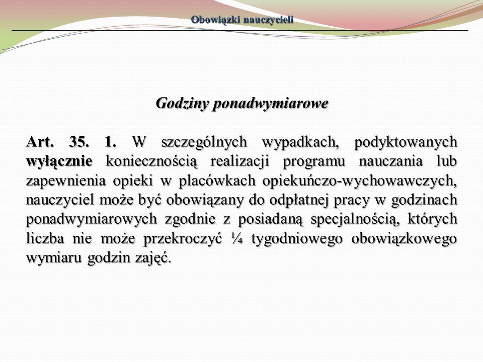 Obowiązki nauczycieli Godziny ponadwymiarowe Art. 35. 1. W szczególnych wypadkach, podyktowanych wyłącznie koniecznością realizacji programu nauczania