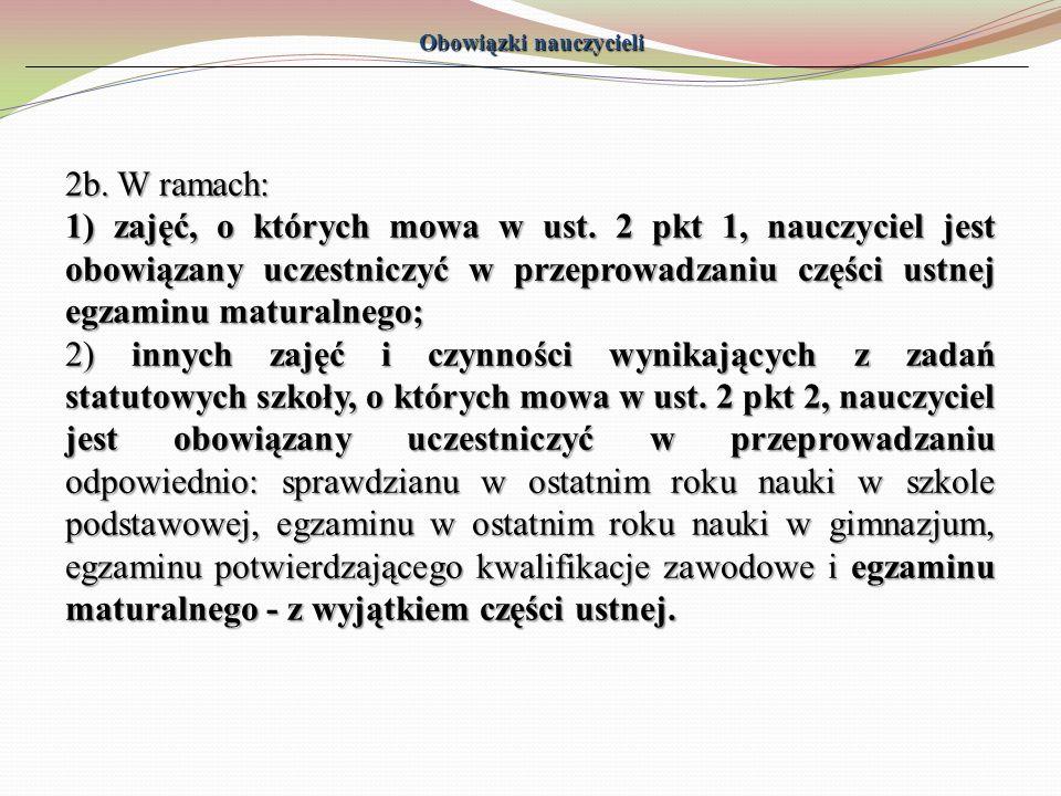 Obowiązki nauczycieli 2b. W ramach: 1) zajęć, o których mowa w ust. 2 pkt 1, nauczyciel jest obowiązany uczestniczyć w przeprowadzaniu części ustnej e