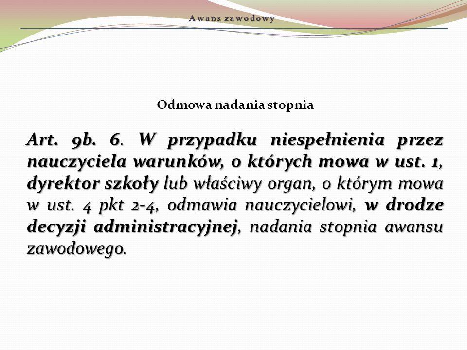Odmowa nadania stopnia Art. 9b. 6. W przypadku niespełnienia przez nauczyciela warunków, o których mowa w ust. 1, dyrektor szkoły lub właściwy organ,