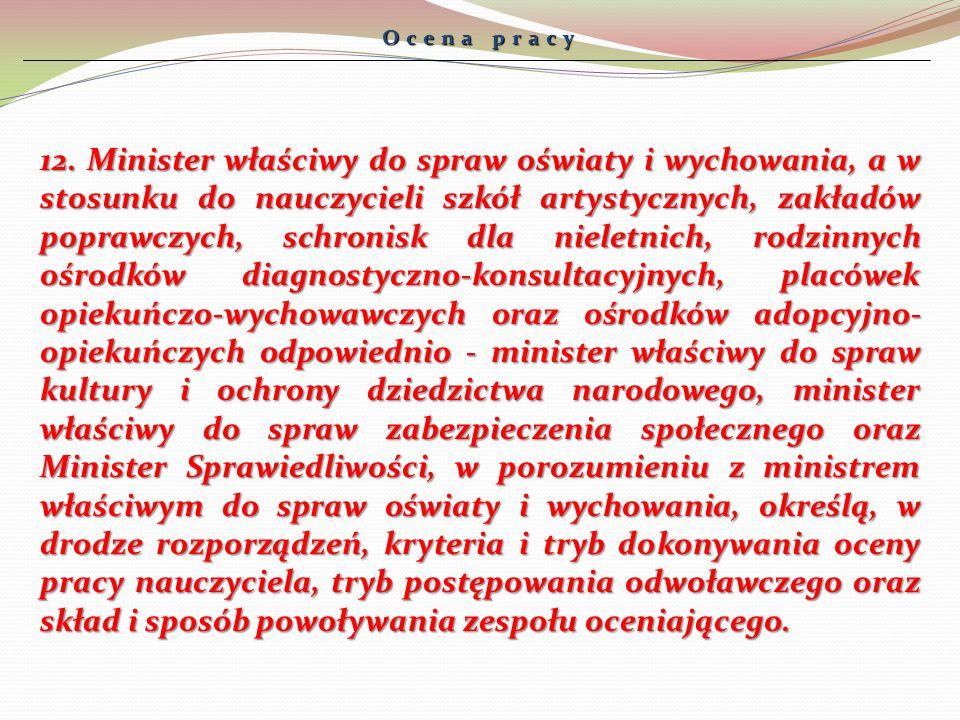 Ocena pracy 12. Minister właściwy do spraw oświaty i wychowania, a w stosunku do nauczycieli szkół artystycznych, zakładów poprawczych, schronisk dla