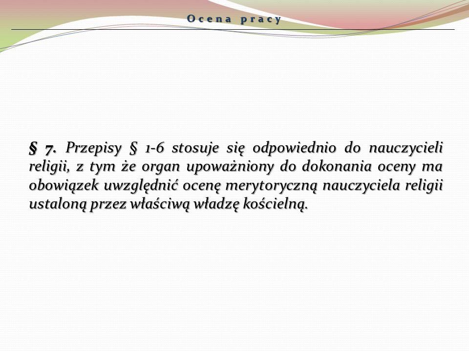 Ocena pracy § 7. Przepisy § 1-6 stosuje się odpowiednio do nauczycieli religii, z tym że organ upoważniony do dokonania oceny ma obowiązek uwzględnić