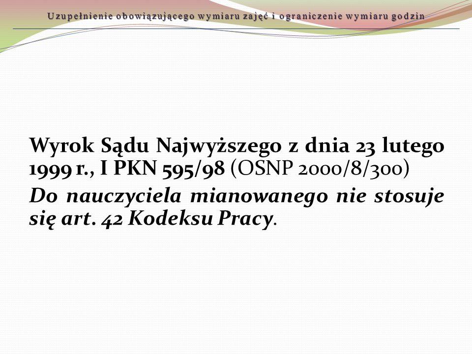 Wyrok Sądu Najwyższego z dnia 23 lutego 1999 r., I PKN 595/98 (OSNP 2000/8/300) Do nauczyciela mianowanego nie stosuje się art. 42 Kodeksu Pracy. Uzup