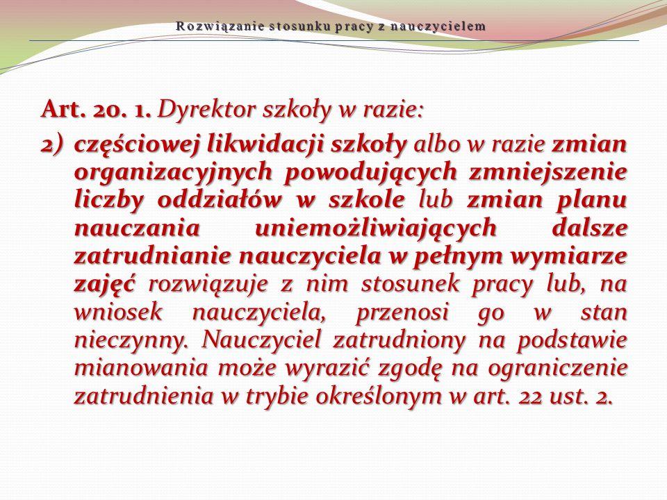Rozwiązanie stosunku pracy z nauczycielem Art. 20. 1. Dyrektor szkoły w razie: 2)częściowej likwidacji szkoły albo w razie zmian organizacyjnych powod