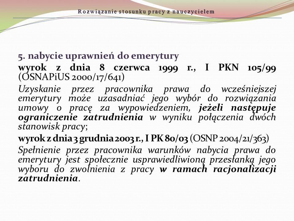 5. nabycie uprawnień do emerytury wyrok z dnia 8 czerwca 1999 r., I PKN 105/99 (OSNAPiUS 2000/17/641) Uzyskanie przez pracownika prawa do wcześniejsze