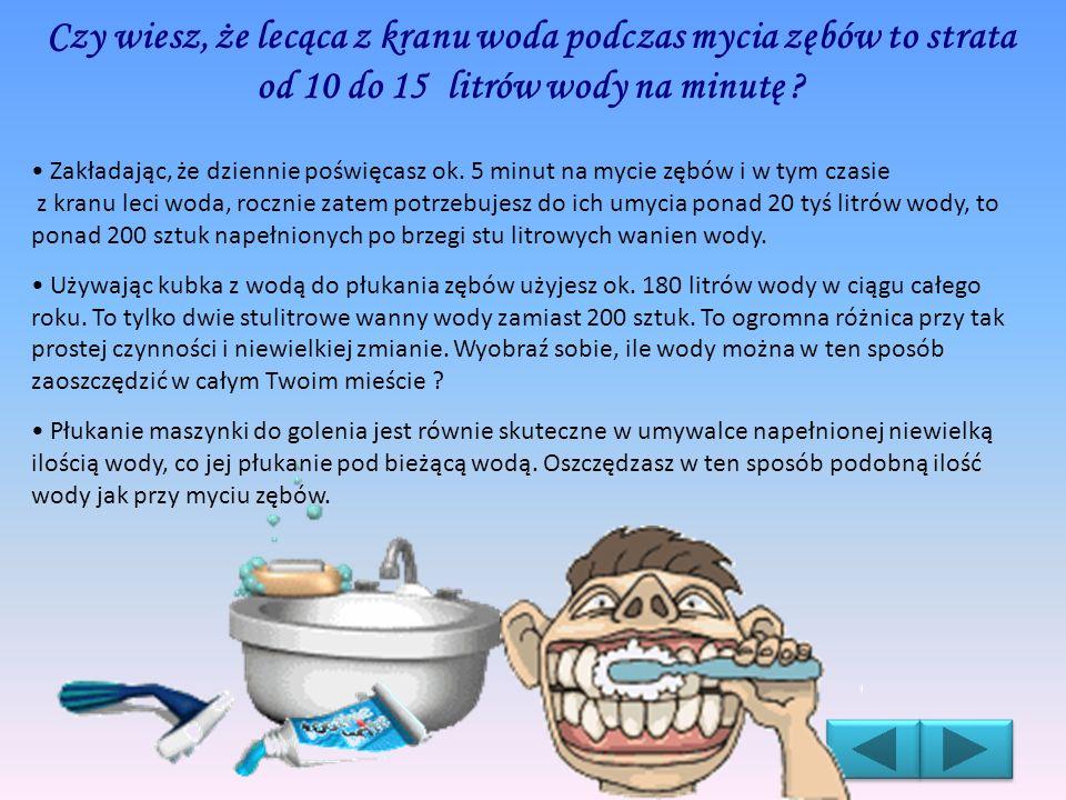 Czy wiesz, że lecąca z kranu woda podczas mycia zębów to strata od 10 do 15 litrów wody na minutę ? Zakładając, że dziennie poświęcasz ok. 5 minut na