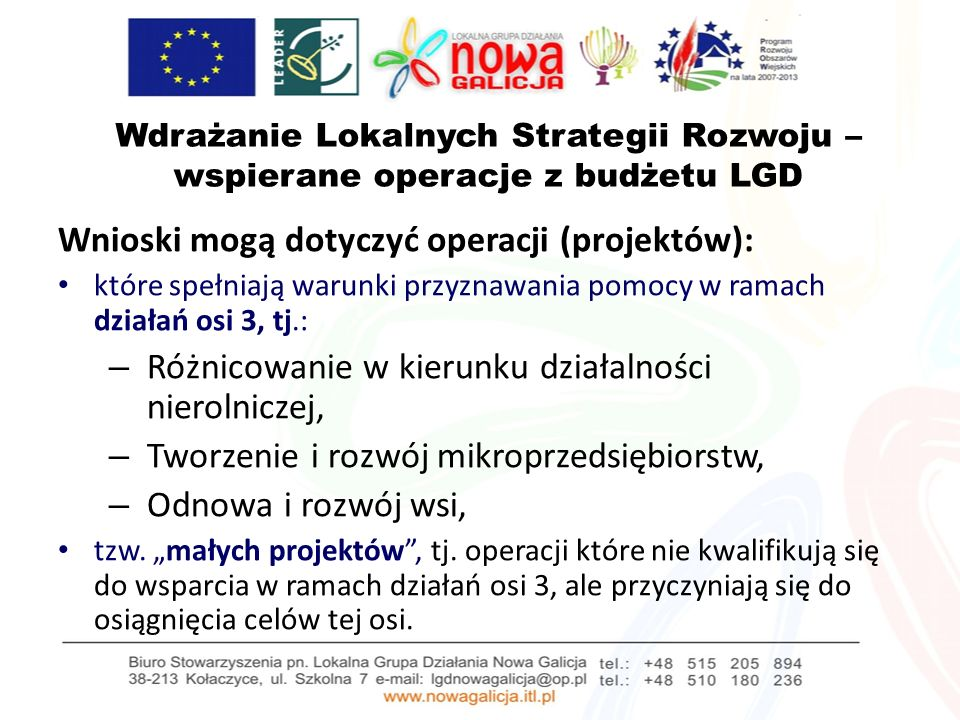 Zasady wyboru projektów dofinansowanych w ramach Lokalnej Strategii Rozwoju W przypadku projektów kwalifikujących się do udzielenia pomocy w ramach działań osi 3: – operacja (projekt) musi spełniać kryteria wyboru określone dla poszczególnych działań osi 3 (Różnicowanie, Mikroprzedsiębiorstwa, Odnowa i rozwój wsi) – określone w Rozporządzeniach do tych działań – musi realizować cele LSR LGD Nowa Galicja (projekt zgodny z LSR) – musi spełniać lokalne kryteria wyboru określone w LSR, przyjętej przez LGD – wnioskodawca ma miejsce zamieszkania albo siedzibę na obszarze objętym LSR lub realizuje operację na obszarze objętym LSR
