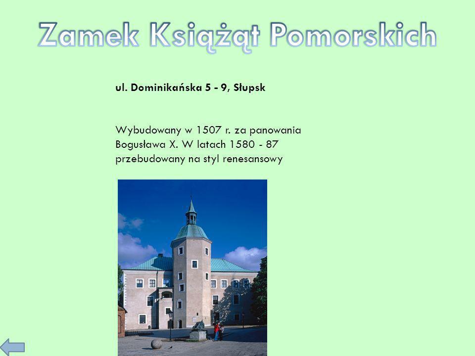 ul. Dominikańska 5 - 9, Słupsk Wybudowany w 1507 r. za panowania Bogusława X. W latach 1580 - 87 przebudowany na styl renesansowy
