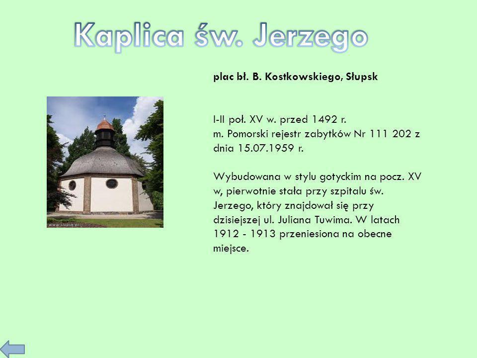 plac bł. B. Kostkowskiego, Słupsk I-II poł. XV w. przed 1492 r. m. Pomorski rejestr zabytków Nr 111 202 z dnia 15.07.1959 r. Wybudowana w stylu gotyck