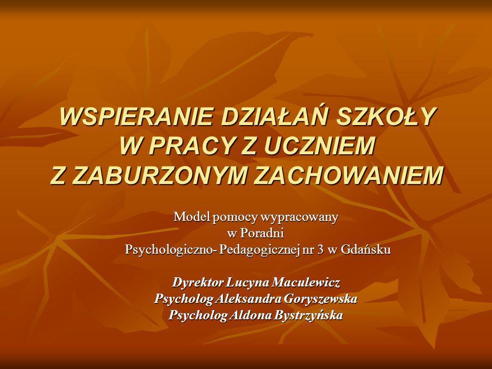WSPIERANIE DZIAŁAŃ SZKOŁY W PRACY Z UCZNIEM Z ZABURZONYM ZACHOWANIEM Model pomocy wypracowany w Poradni Psychologiczno- Pedagogicznej nr 3 w Gdańsku P